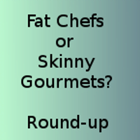 Fat Chefs or Skinny Gourmets? – Round Up